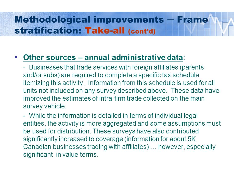 Methodological improvements Frame stratification: Take-all (contd) Other sources – annual administrative data: - Businesses that trade services with foreign affiliates (parents and/or subs) are required to complete a specific tax schedule itemizing this activity.