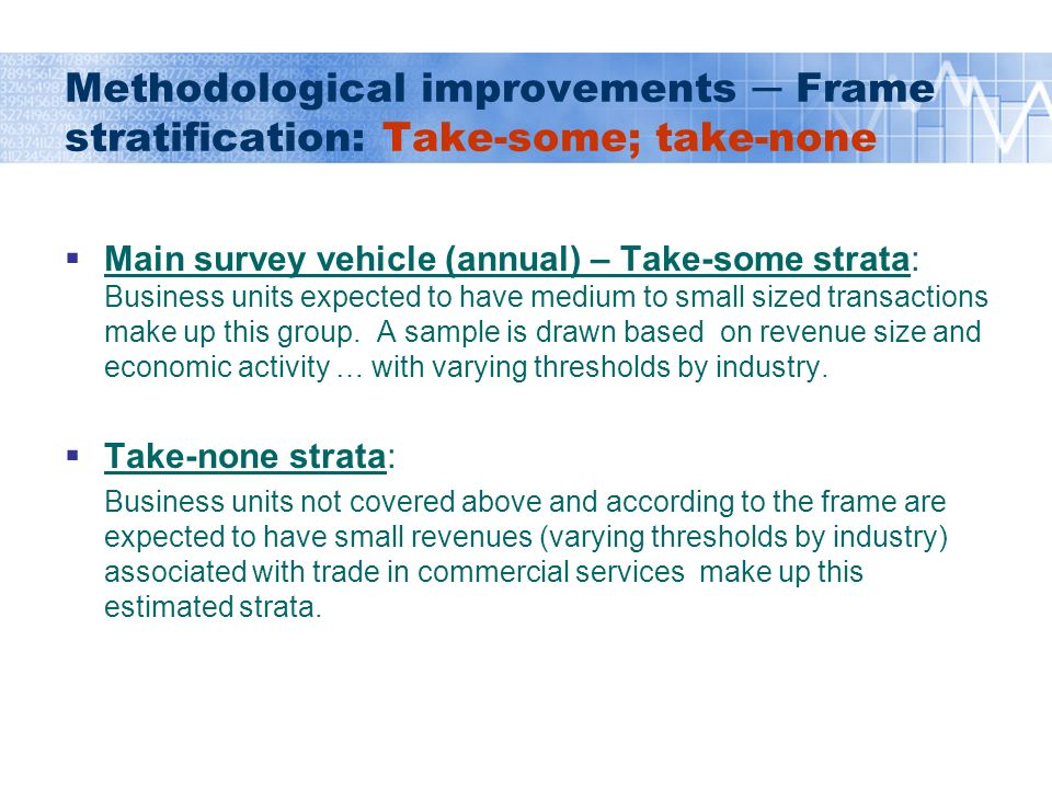 Methodological improvements Frame stratification: Take-some; take-none Main survey vehicle (annual) – Take-some strata: Business units expected to have medium to small sized transactions make up this group.