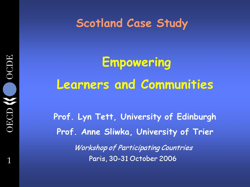 1 Scotland Case Study Workshop of Participating Countries Paris, October 2006 Empowering Learners and Communities Prof.