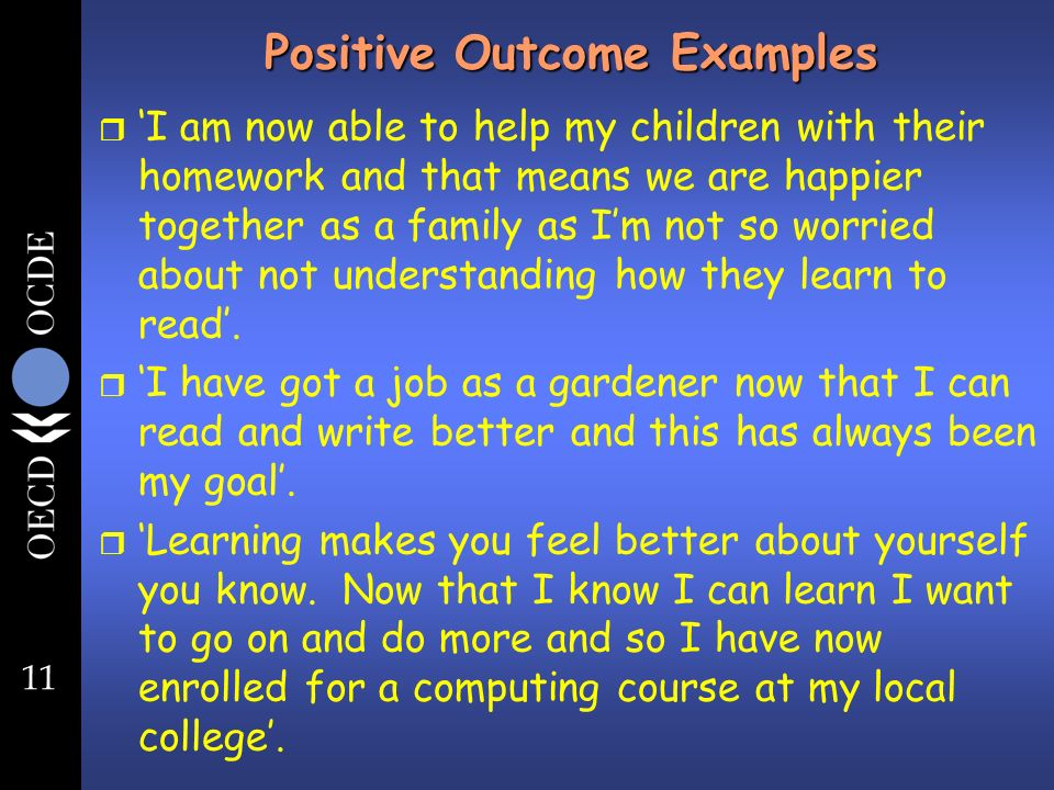 11 Positive Outcome Examples r I am now able to help my children with their homework and that means we are happier together as a family as Im not so worried about not understanding how they learn to read.