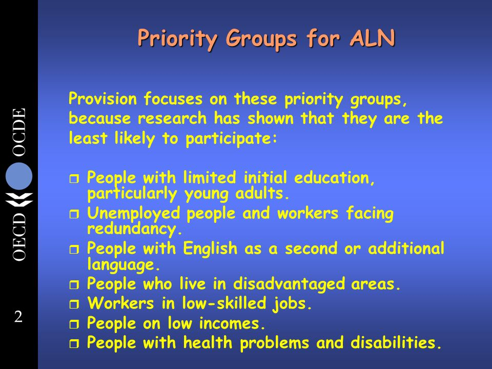 2 Priority Groups for ALN Provision focuses on these priority groups, because research has shown that they are the least likely to participate: r People with limited initial education, particularly young adults.