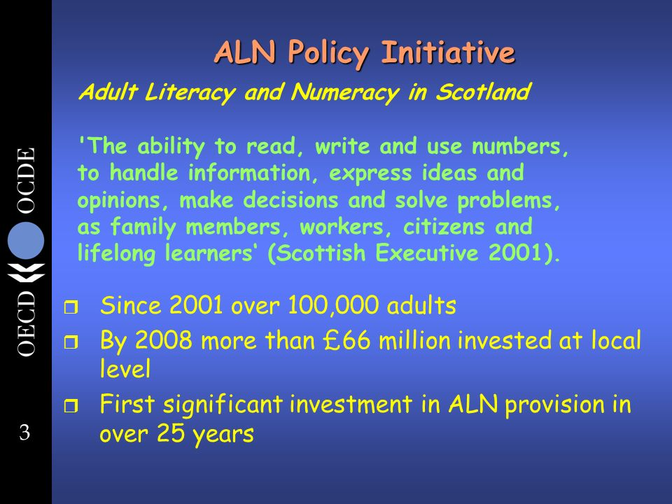 3 ALN Policy Initiative r Since 2001 over 100,000 adults r By 2008 more than £66 million invested at local level r First significant investment in ALN provision in over 25 years Adult Literacy and Numeracy in Scotland The ability to read, write and use numbers, to handle information, express ideas and opinions, make decisions and solve problems, as family members, workers, citizens and lifelong learners (Scottish Executive 2001).