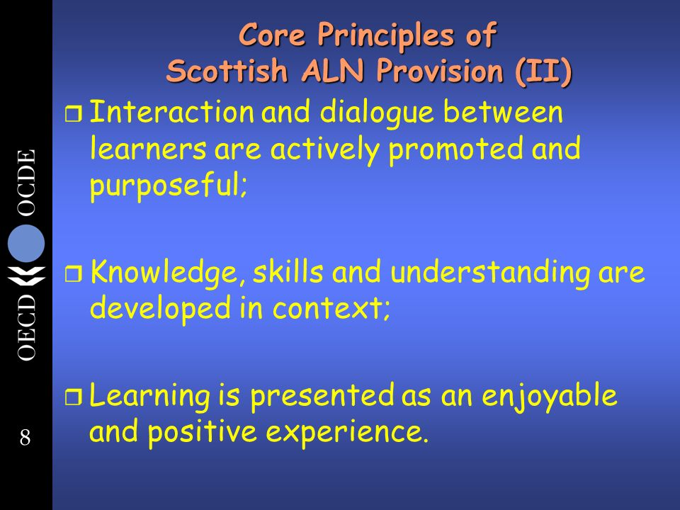 8 Core Principles of Scottish ALN Provision (II) r Interaction and dialogue between learners are actively promoted and purposeful; r Knowledge, skills and understanding are developed in context; r Learning is presented as an enjoyable and positive experience.