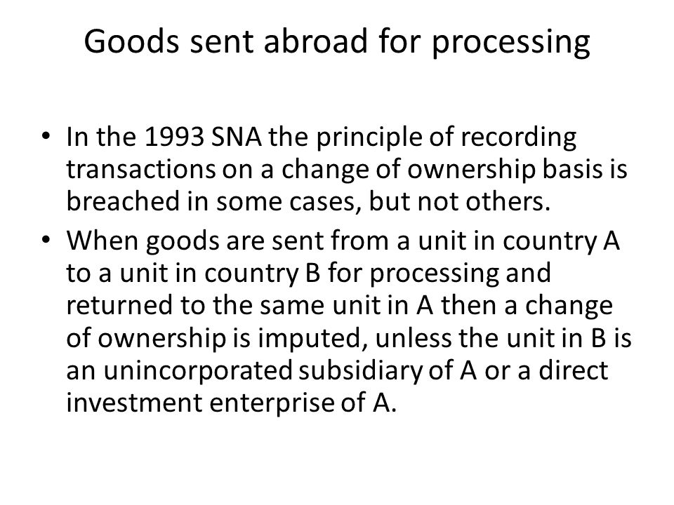 Goods sent domestically for processing In general, there is no imputation of a change of ownership when goods are sent for processing to another unit in the same economy, but if the two units belong to the same enterprise then a change of ownership is imputed.