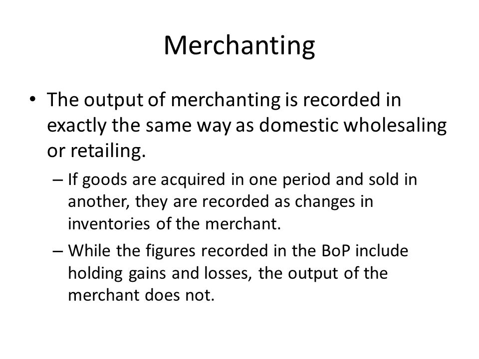 Merchanting The output of merchanting is recorded in exactly the same way as domestic wholesaling or retailing.