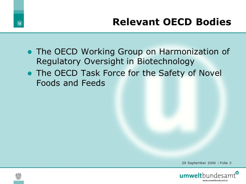 29 September 2006 | Folie 3 Relevant OECD Bodies The OECD Working Group on Harmonization of Regulatory Oversight in Biotechnology The OECD Task Force for the Safety of Novel Foods and Feeds