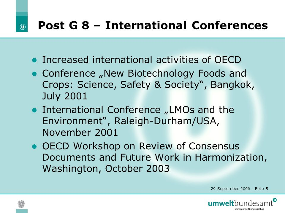 29 September 2006 | Folie 5 Post G 8 – International Conferences Increased international activities of OECD Conference New Biotechnology Foods and Crops: Science, Safety & Society, Bangkok, July 2001 International Conference LMOs and the Environment, Raleigh-Durham/USA, November 2001 OECD Workshop on Review of Consensus Documents and Future Work in Harmonization, Washington, October 2003