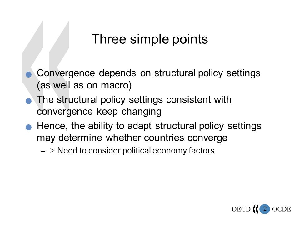 2 Three simple points Convergence depends on structural policy settings (as well as on macro) The structural policy settings consistent with convergence keep changing Hence, the ability to adapt structural policy settings may determine whether countries converge –> Need to consider political economy factors