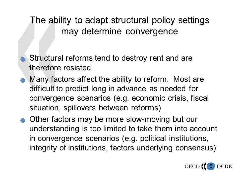 5 The ability to adapt structural policy settings may determine convergence Structural reforms tend to destroy rent and are therefore resisted Many factors affect the ability to reform.