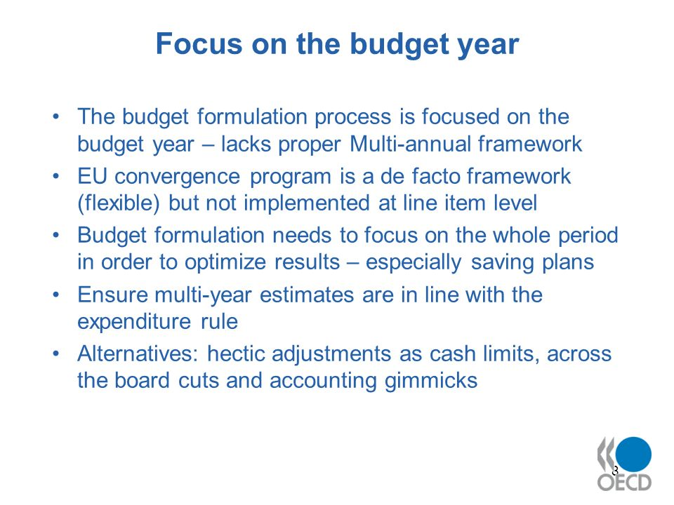8 Focus on the budget year The budget formulation process is focused on the budget year – lacks proper Multi-annual framework EU convergence program is a de facto framework (flexible) but not implemented at line item level Budget formulation needs to focus on the whole period in order to optimize results – especially saving plans Ensure multi-year estimates are in line with the expenditure rule Alternatives: hectic adjustments as cash limits, across the board cuts and accounting gimmicks