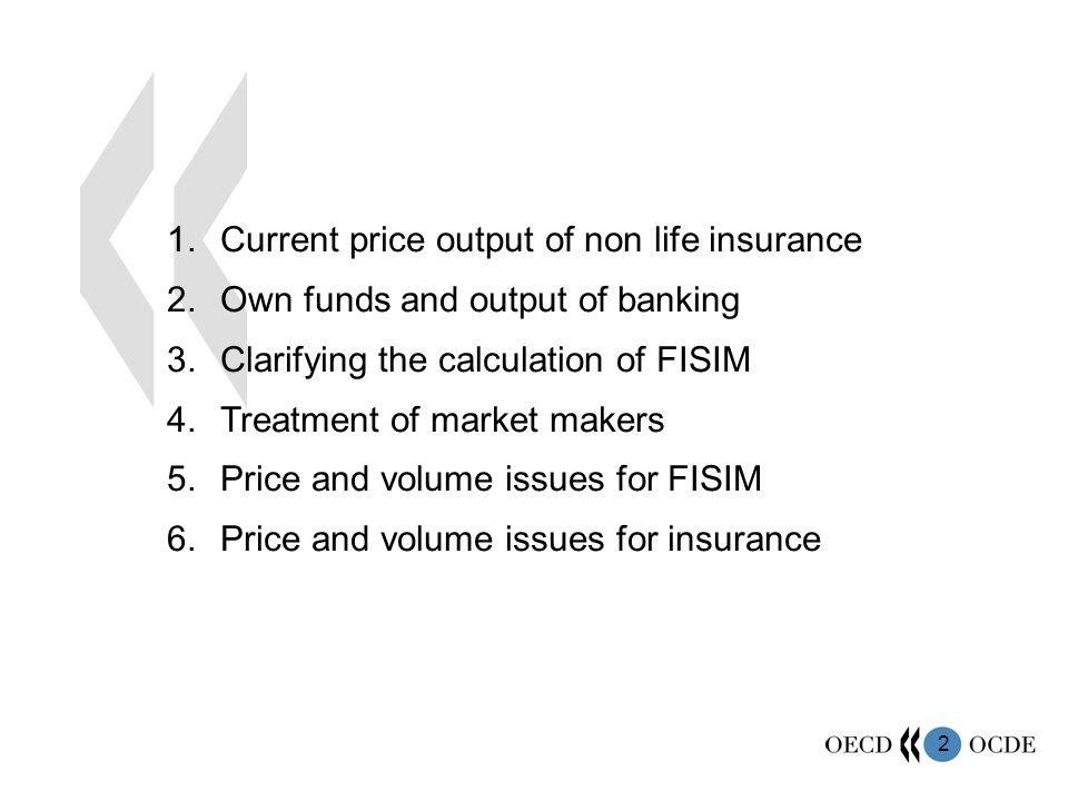 2 1.Current price output of non life insurance 2.Own funds and output of banking 3.Clarifying the calculation of FISIM 4.Treatment of market makers 5.Price and volume issues for FISIM 6.Price and volume issues for insurance