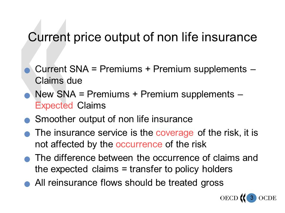 3 Current price output of non life insurance Current SNA = Premiums + Premium supplements – Claims due New SNA = Premiums + Premium supplements – Expected Claims Smoother output of non life insurance The insurance service is the coverage of the risk, it is not affected by the occurrence of the risk The difference between the occurrence of claims and the expected claims = transfer to policy holders All reinsurance flows should be treated gross