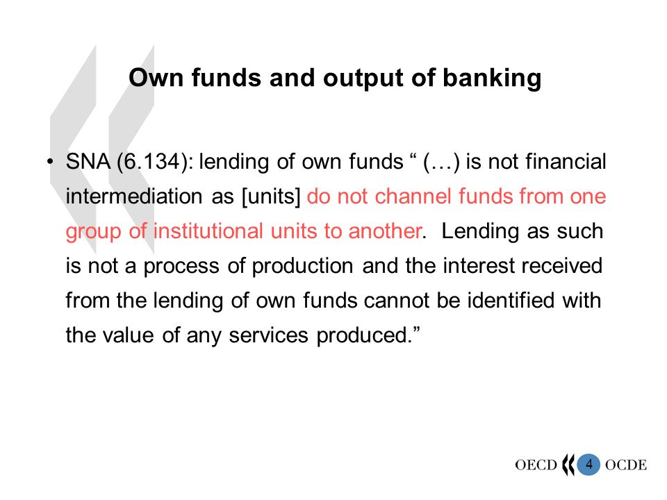 4 Own funds and output of banking SNA (6.134): lending of own funds (…) is not financial intermediation as [units] do not channel funds from one group of institutional units to another.