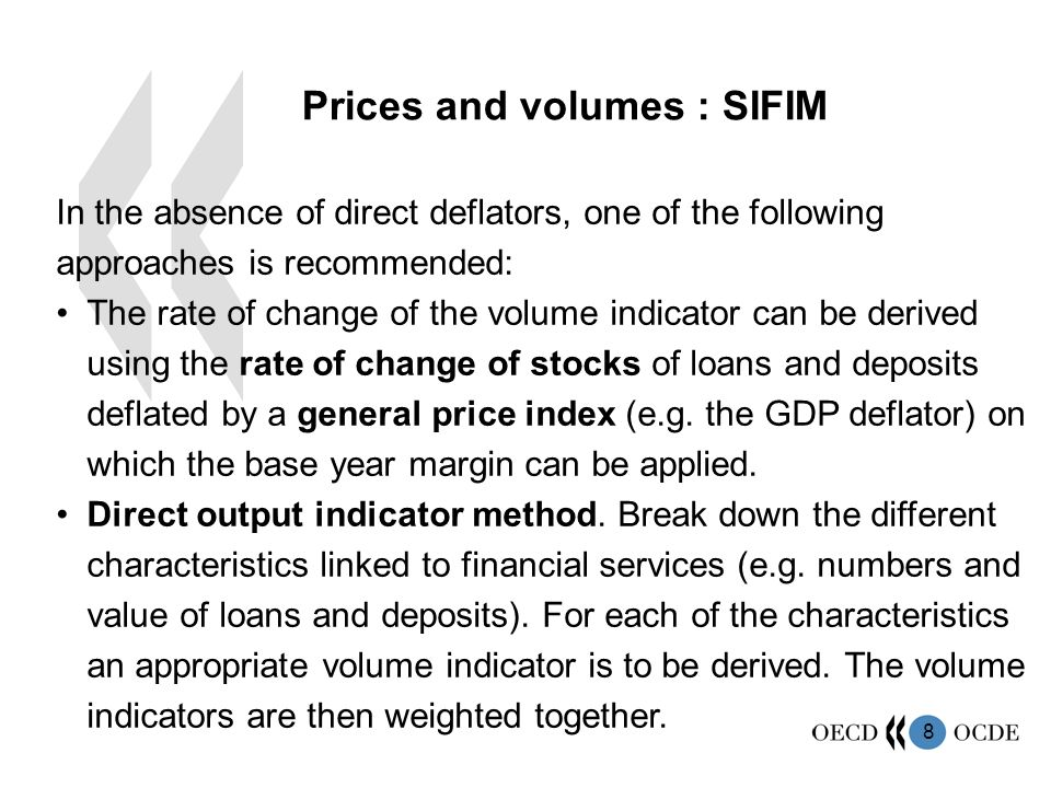 8 In the absence of direct deflators, one of the following approaches is recommended: The rate of change of the volume indicator can be derived using the rate of change of stocks of loans and deposits deflated by a general price index (e.g.