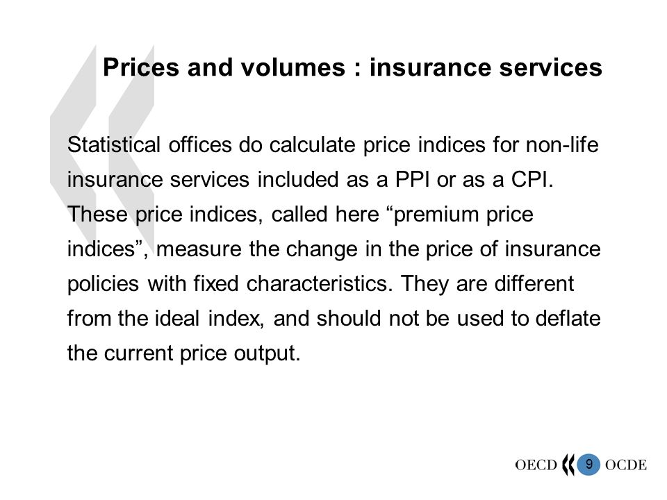 10 Recommended methods for non life insurance: Method 1: obtain direct measure of the output by extrapolating the current price measure of the base year by the rate of change of a volume index, itself obtained by deflation of gross premiums earned by a premium price index.
