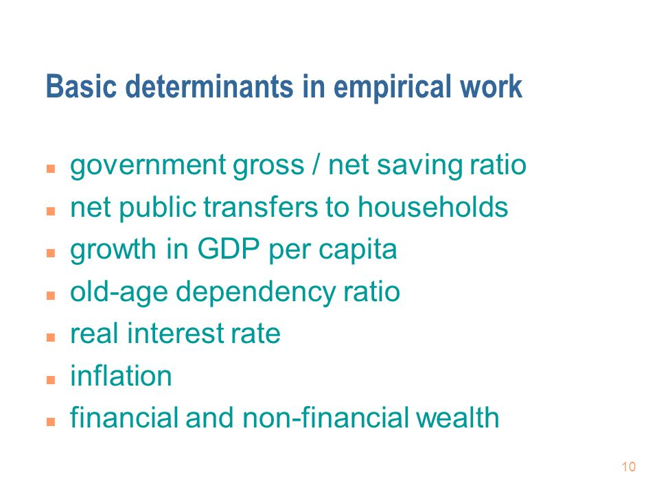 10 Basic determinants in empirical work n government gross / net saving ratio n net public transfers to households n growth in GDP per capita n old-age dependency ratio n real interest rate n inflation n financial and non-financial wealth
