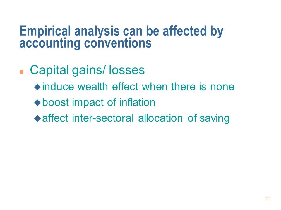 11 Empirical analysis can be affected by accounting conventions n Capital gains/ losses u induce wealth effect when there is none u boost impact of inflation u affect inter-sectoral allocation of saving
