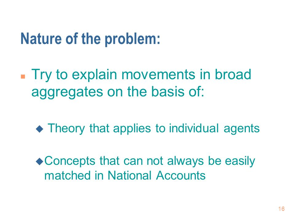 16 Nature of the problem: n Try to explain movements in broad aggregates on the basis of: u Theory that applies to individual agents u Concepts that can not always be easily matched in National Accounts