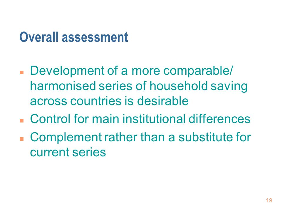 19 Overall assessment n Development of a more comparable/ harmonised series of household saving across countries is desirable n Control for main institutional differences n Complement rather than a substitute for current series
