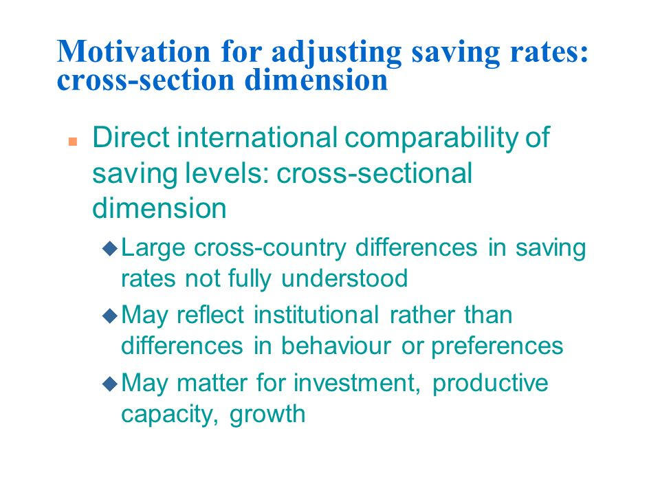 Motivation for adjusting saving rates: cross-section dimension n Direct international comparability of saving levels: cross-sectional dimension u Larg