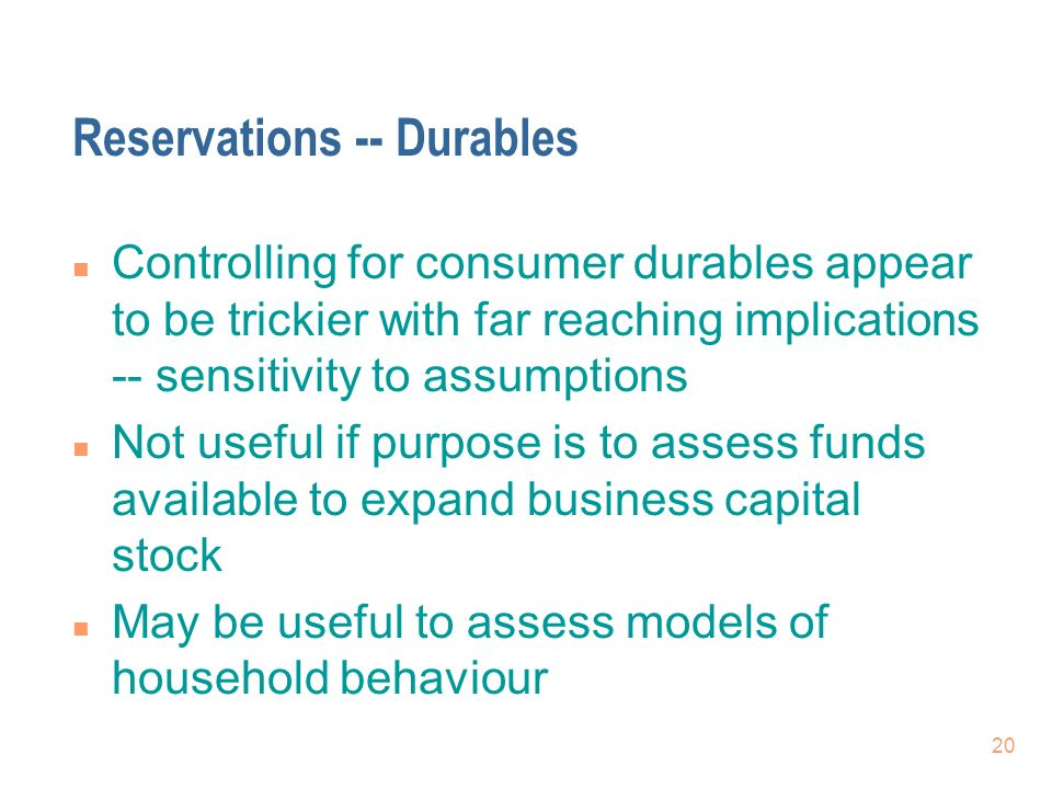 20 Reservations -- Durables n Controlling for consumer durables appear to be trickier with far reaching implications -- sensitivity to assumptions n N