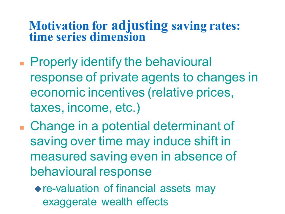 Motivation for adjusting saving rates: time series dimension n Properly identify the behavioural response of private agents to changes in economic inc