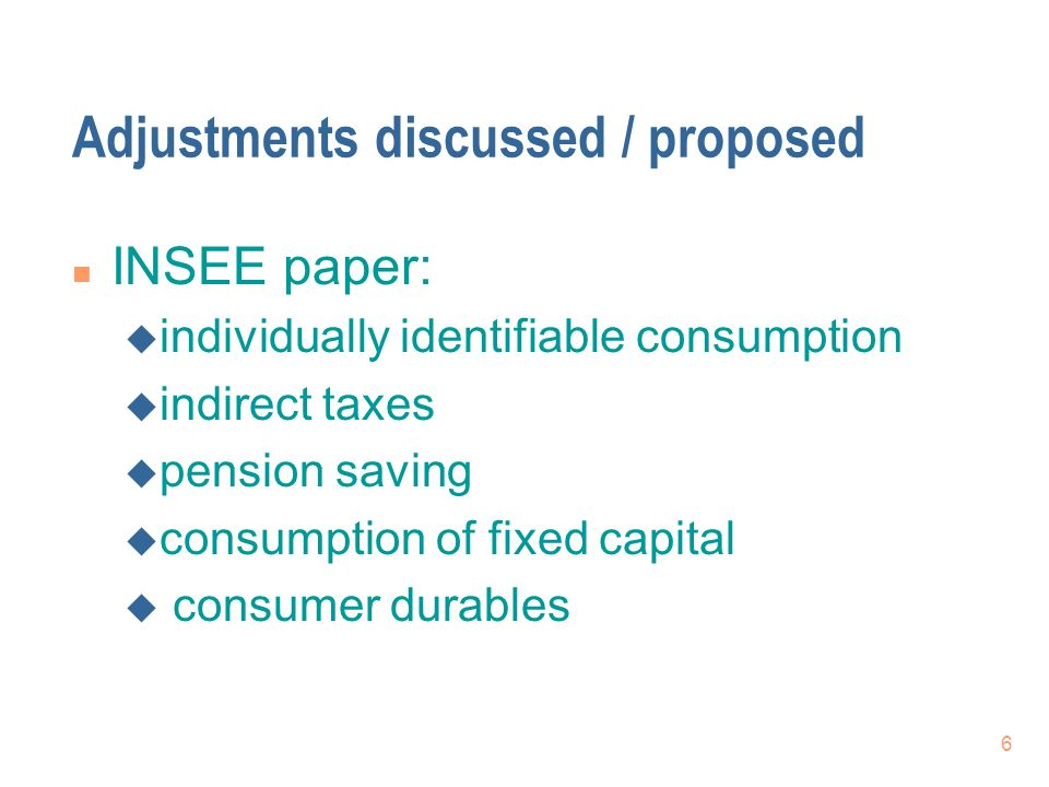 6 Adjustments discussed / proposed n INSEE paper: u individually identifiable consumption u indirect taxes u pension saving u consumption of fixed cap