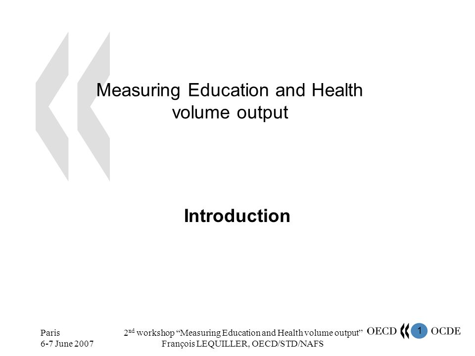 1 Paris 6-7 June 2007 2 nd workshop Measuring Education and Health volume output François LEQUILLER, OECD/STD/NAFS Measuring Education and Health volu