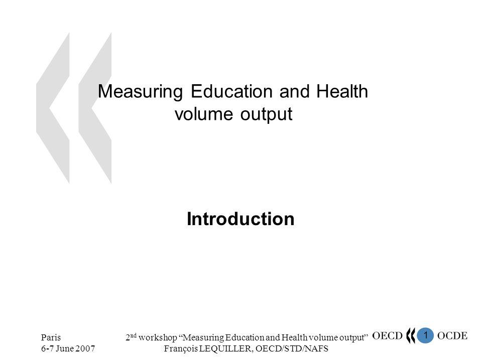 2 Paris 6-7 June 2007 2 nd workshop Measuring Education and Health volume output François LEQUILLER, OECD/STD/NAFS Education and Health OECD average = 10.9% of Total VA