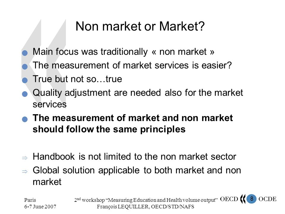 8 Paris 6-7 June 2007 2 nd workshop Measuring Education and Health volume output François LEQUILLER, OECD/STD/NAFS Non market or Market? Main focus wa