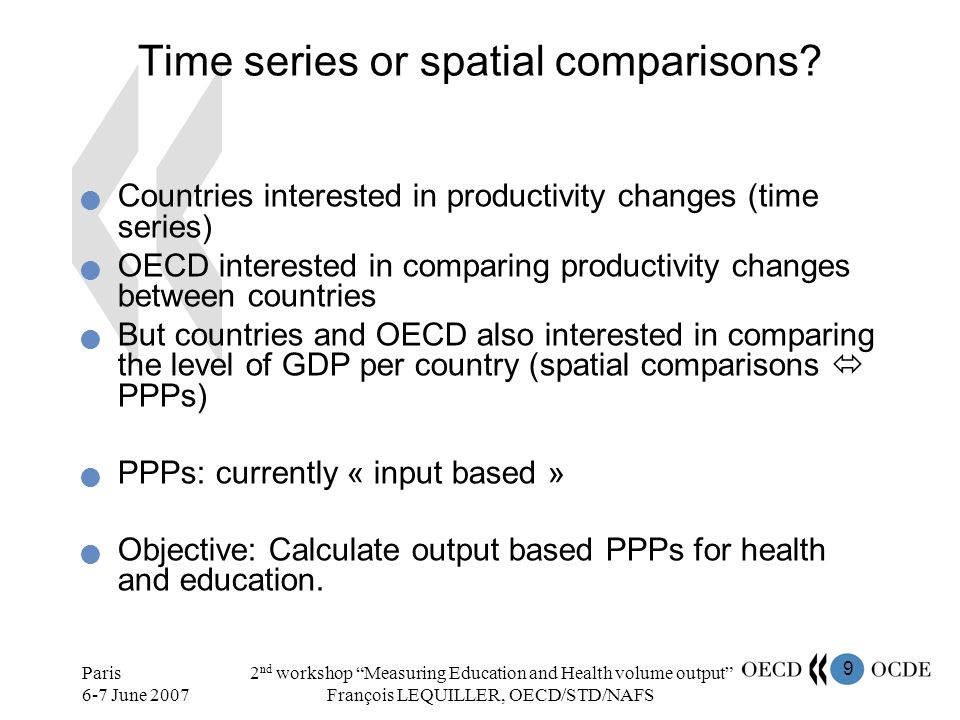 10 Paris 6-7 June 2007 2 nd workshop Measuring Education and Health volume output François LEQUILLER, OECD/STD/NAFS Time series and spatial comparisons The conceptual backround for time series and PPPs is exactly the same Handbook covers both time series and PPPs Important objective: compile appropriate PPPs to be used by health and education experts to deflate health and education expenditures