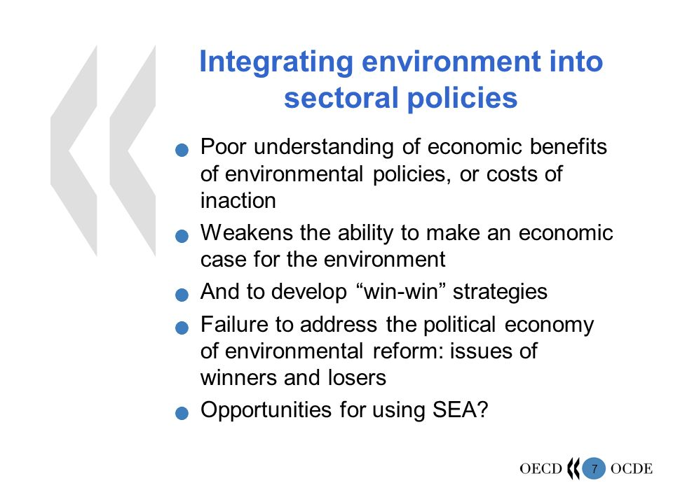 7 Integrating environment into sectoral policies Poor understanding of economic benefits of environmental policies, or costs of inaction Weakens the ability to make an economic case for the environment And to develop win-win strategies Failure to address the political economy of environmental reform: issues of winners and losers Opportunities for using SEA