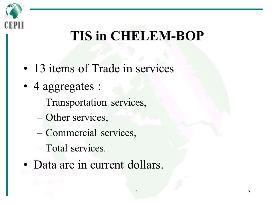 13 TIS in CHELEM-BOP 13 items of Trade in services 4 aggregates : –Transportation services, –Other services, –Commercial services, –Total services.