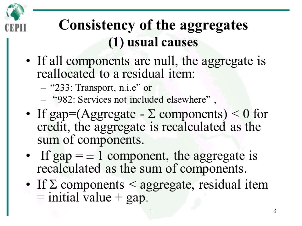 16 Consistency of the aggregates (1) usual causes If all components are null, the aggregate is reallocated to a residual item: –233: Transport, n.i.e or – 982: Services not included elsewhere, If gap=(Aggregate - components) < 0 for credit, the aggregate is recalculated as the sum of components.