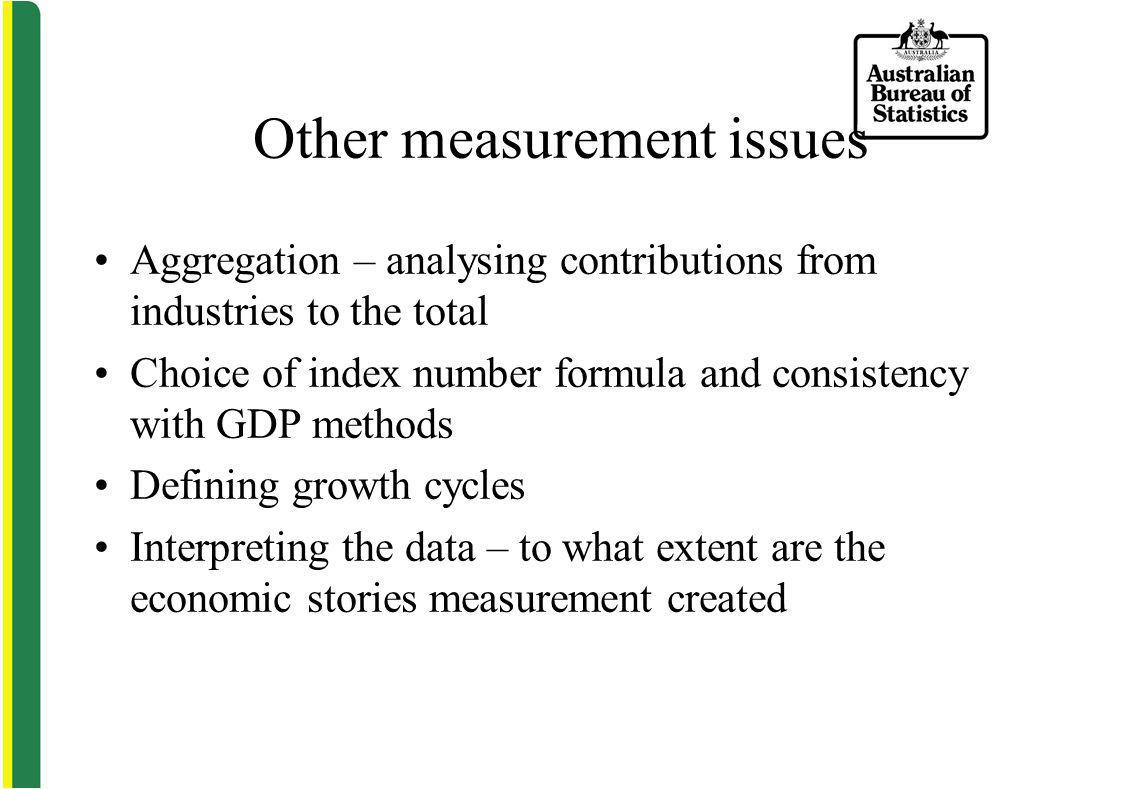 Other measurement issues Aggregation – analysing contributions from industries to the total Choice of index number formula and consistency with GDP methods Defining growth cycles Interpreting the data – to what extent are the economic stories measurement created