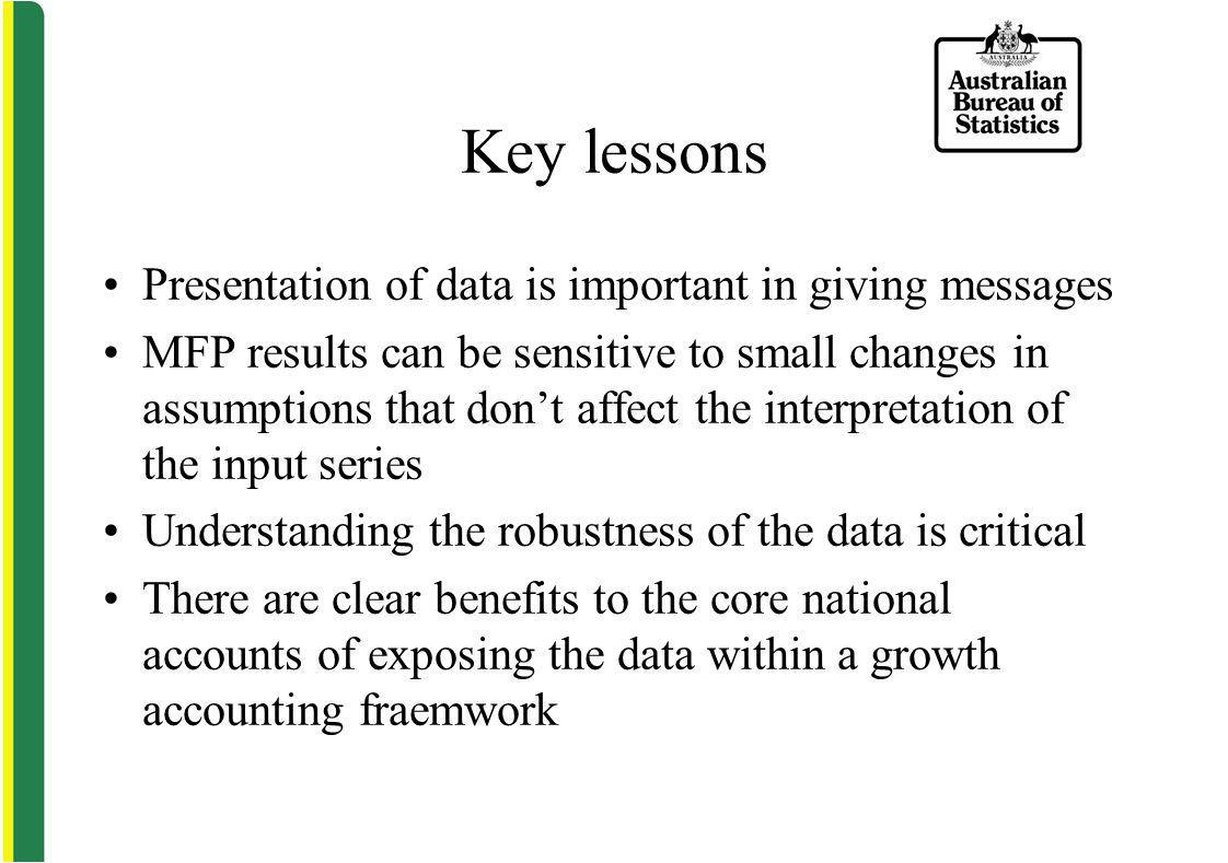 Key lessons Presentation of data is important in giving messages MFP results can be sensitive to small changes in assumptions that dont affect the interpretation of the input series Understanding the robustness of the data is critical There are clear benefits to the core national accounts of exposing the data within a growth accounting fraemwork