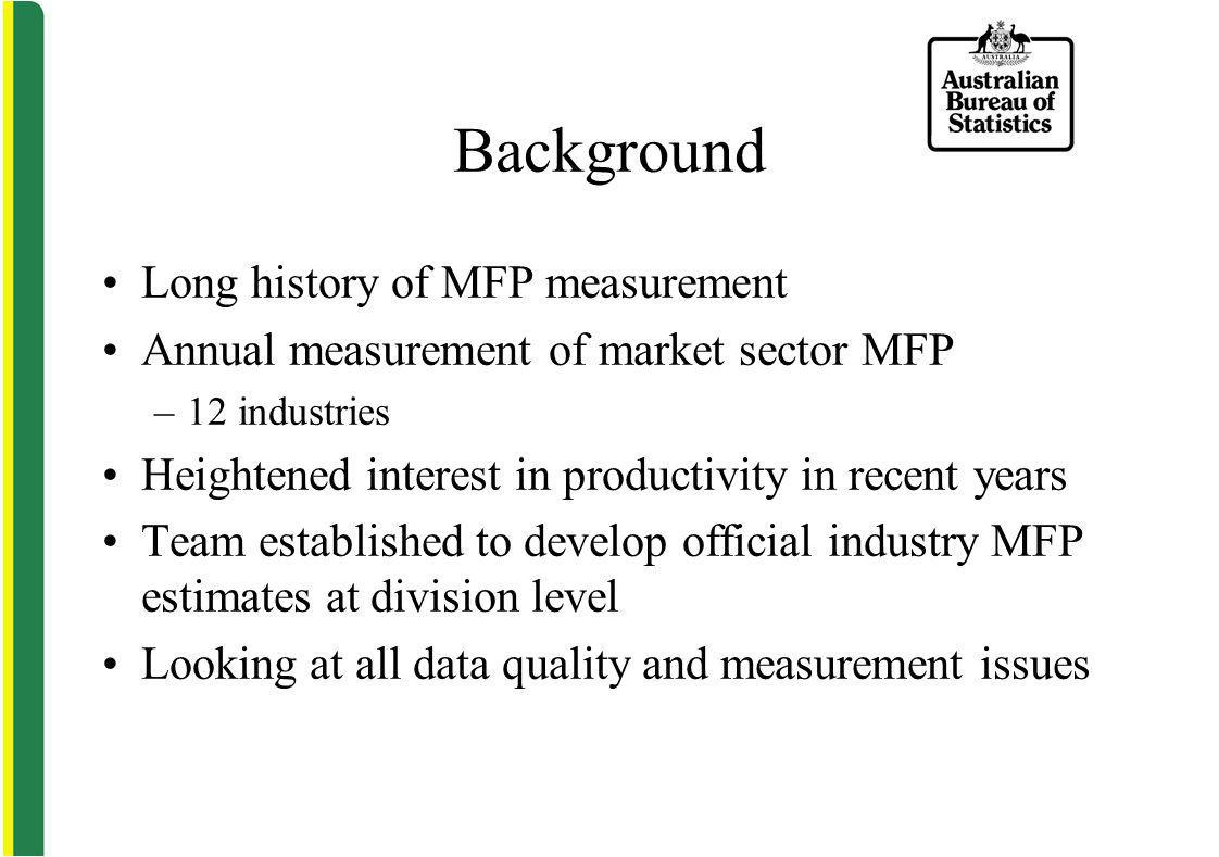 Background Long history of MFP measurement Annual measurement of market sector MFP –12 industries Heightened interest in productivity in recent years Team established to develop official industry MFP estimates at division level Looking at all data quality and measurement issues