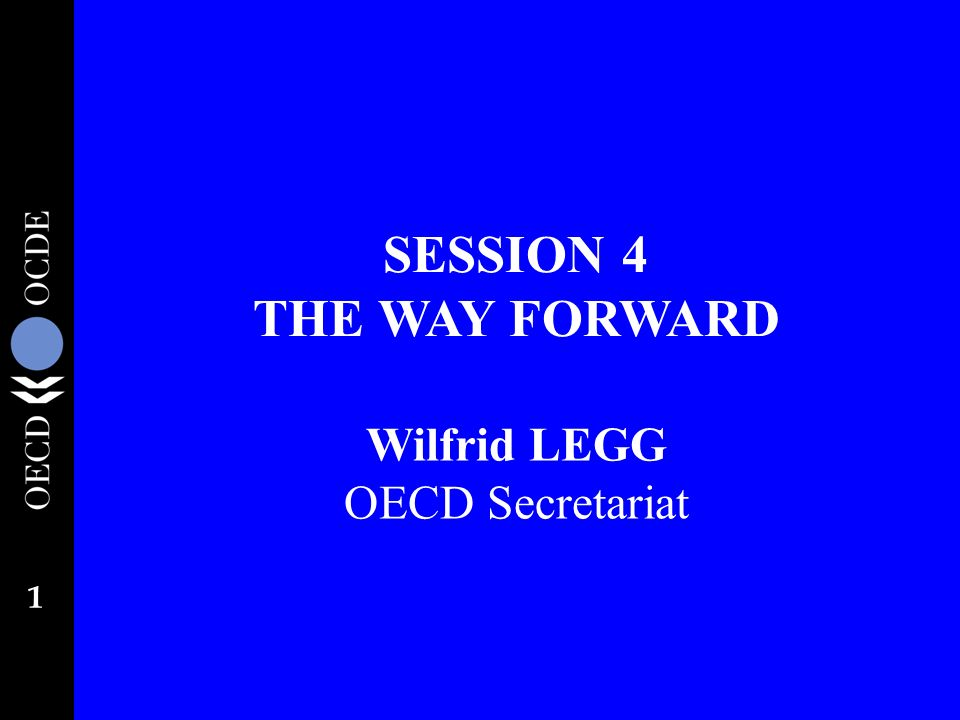 1 SESSION 4 THE WAY FORWARD Wilfrid LEGG OECD Secretariat