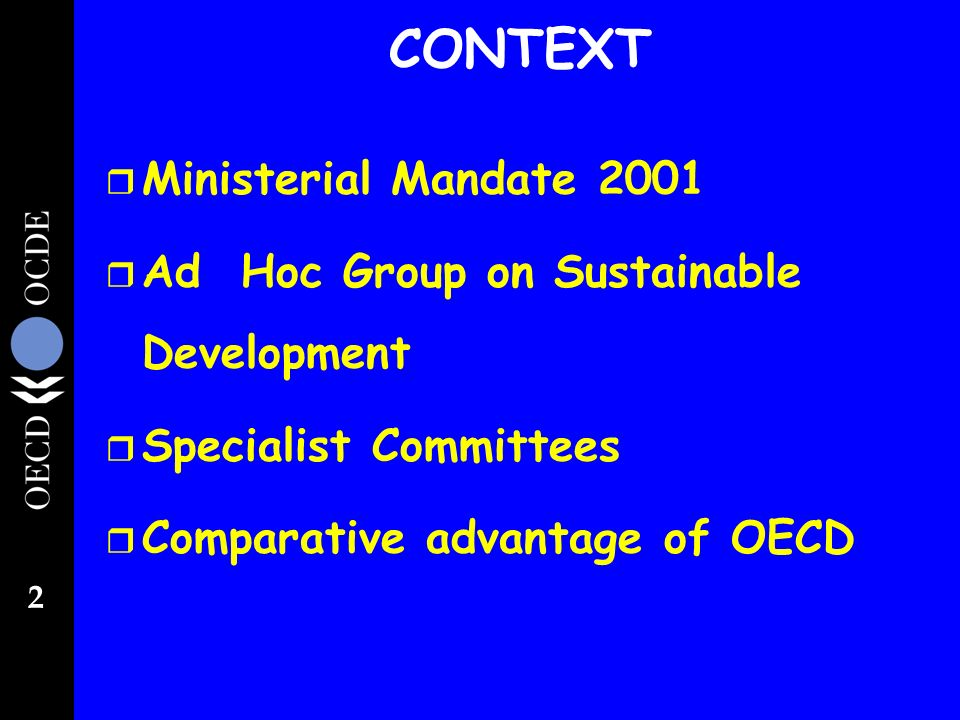 2 CONTEXT r Ministerial Mandate 2001 r Ad Hoc Group on Sustainable Development r Specialist Committees r Comparative advantage of OECD
