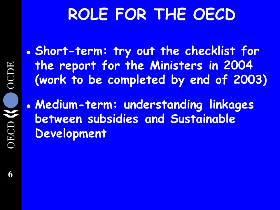 6 ROLE FOR THE OECD l Short-term: try out the checklist for the report for the Ministers in 2004 (work to be completed by end of 2003) l Medium-term: understanding linkages between subsidies and Sustainable Development