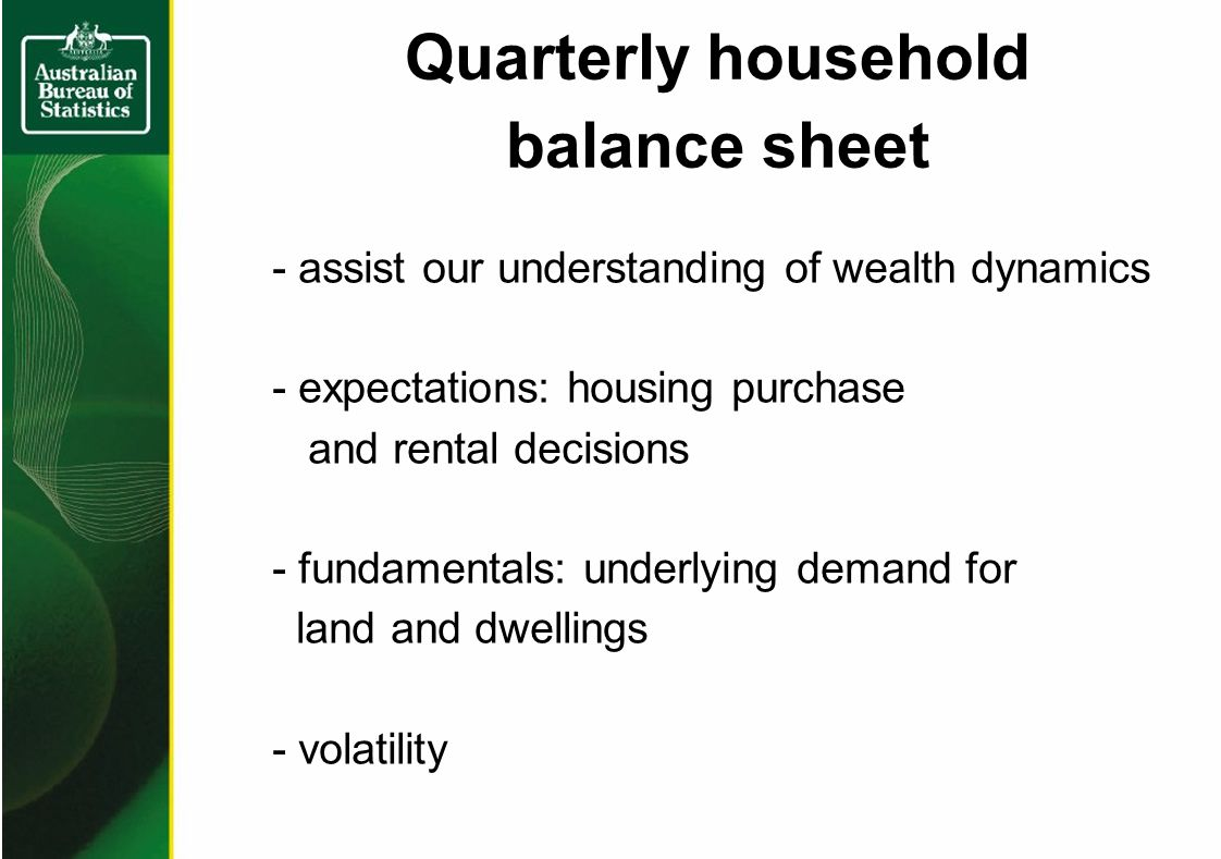 Quarterly household balance sheet - assist our understanding of wealth dynamics - expectations: housing purchase and rental decisions - fundamentals: