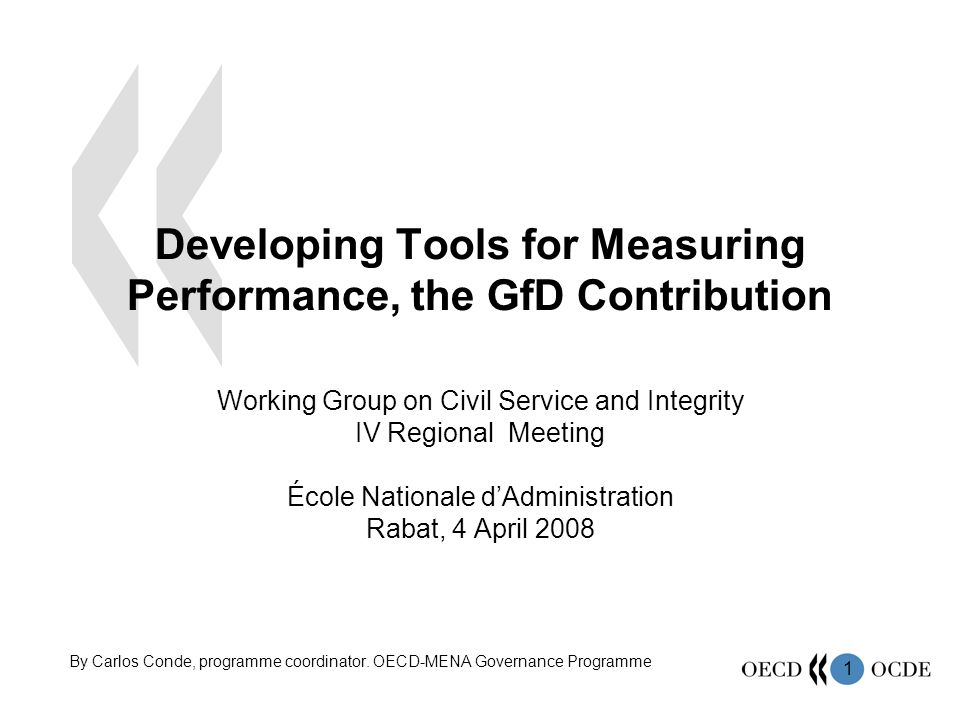 1 Developing Tools for Measuring Performance, the GfD Contribution Working Group on Civil Service and Integrity IV Regional Meeting École Nationale dAdministration Rabat, 4 April 2008 By Carlos Conde, programme coordinator.