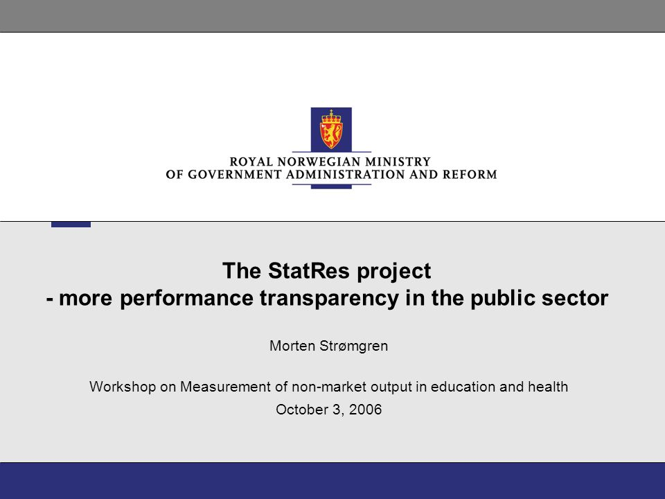 The StatRes project - more performance transparency in the public sector Morten Strømgren Workshop on Measurement of non-market output in education and health October 3, 2006