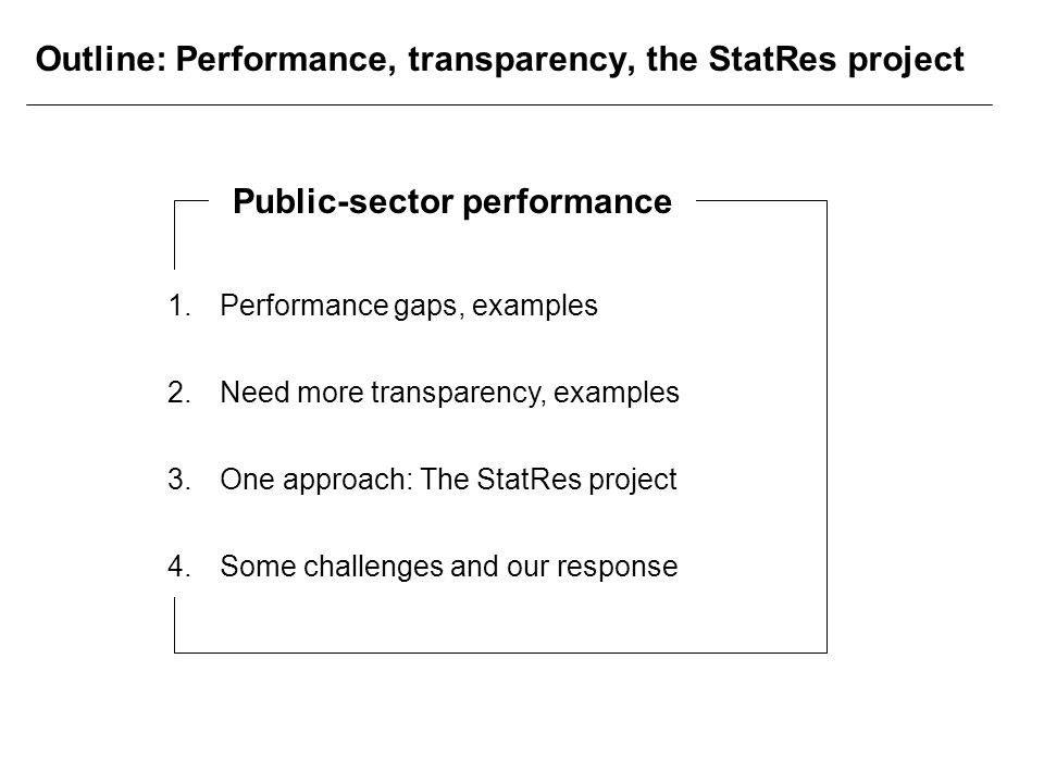 Outline: Performance, transparency, the StatRes project 1.Performance gaps, examples 2.Need more transparency, examples 3.One approach: The StatRes project 4.Some challenges and our response Public-sector performance