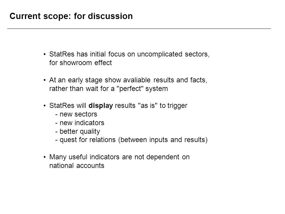Current scope: for discussion StatRes has initial focus on uncomplicated sectors, for showroom effect At an early stage show avaliable results and facts, rather than wait for a perfect system StatRes will display results as is to trigger - new sectors - new indicators - better quality - quest for relations (between inputs and results) Many useful indicators are not dependent on national accounts
