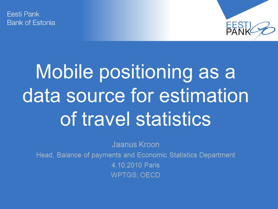 Autori nimiPresentatsiooni teema 1 Mobile positioning as a data source for estimation of travel statistics Jaanus Kroon Head, Balance of payments and Economic Statistics Department Paris WPTGS; OECD