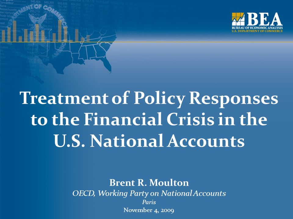 Treatment of Policy Responses to the Financial Crisis in the U.S. National Accounts Brent R. Moulton OECD, Working Party on National Accounts Paris No