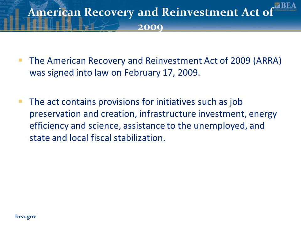 bea.gov American Recovery and Reinvestment Act of 2009 The American Recovery and Reinvestment Act of 2009 (ARRA) was signed into law on February 17, 2