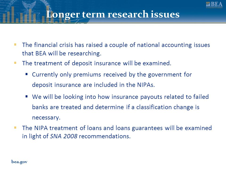 bea.gov Longer term research issues The financial crisis has raised a couple of national accounting issues that BEA will be researching. The treatment