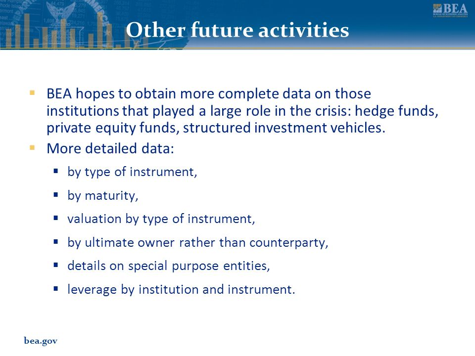 bea.gov Other future activities BEA hopes to obtain more complete data on those institutions that played a large role in the crisis: hedge funds, priv